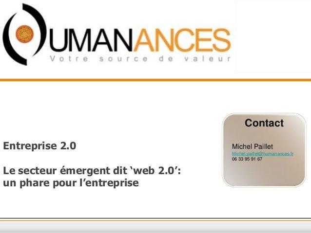 Contact Entreprise 2.0 Le secteur émergent dit 'web 2.0': un phare pour l'entreprise Michel Paillet Michel.paillet@humanan...