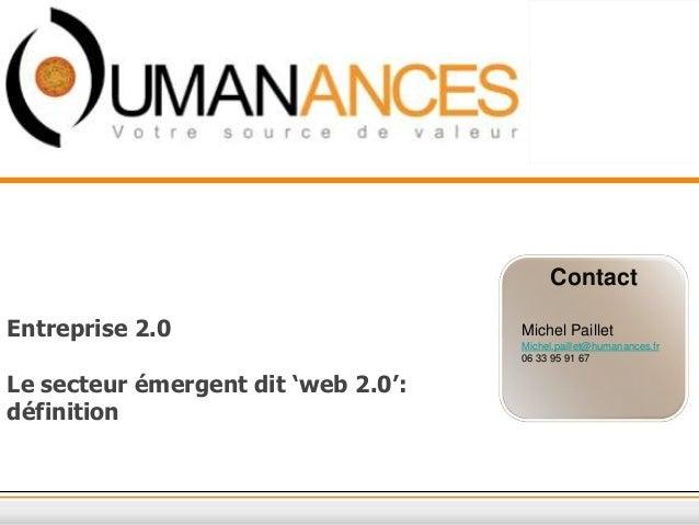Contact Entreprise 2.0 Le secteur émergent dit 'web 2.0': définition Michel Paillet Michel.paillet@humanances.fr 06 33 95 ...