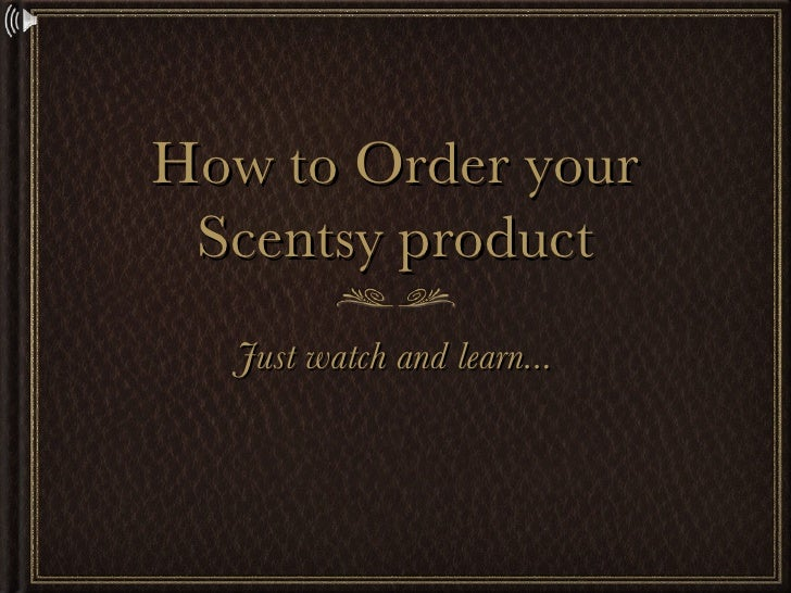 How to Order your Scentsy product <ul><li>Just watch and learn... </li></ul>