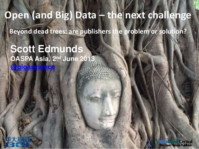 Open (and Big) Data – the next challenge Beyond dead trees: are publishers the problem or solution? Scott Edmunds OASPA As...