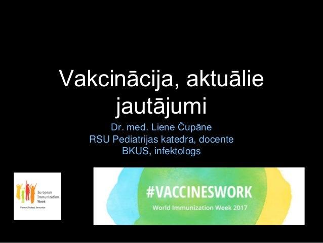 Vakcinācija, aktuālie jautājumi Dr. med. Liene Čupāne RSU Pediatrijas katedra, docente BKUS, infektologs