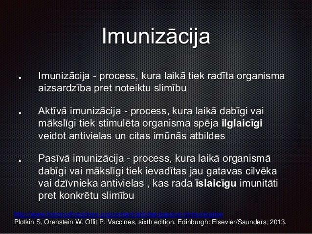 Imunizācija Imunizācija - process, kura laikā tiek radīta organisma aizsardzība pret noteiktu slimību Aktīvā imunizācija -...