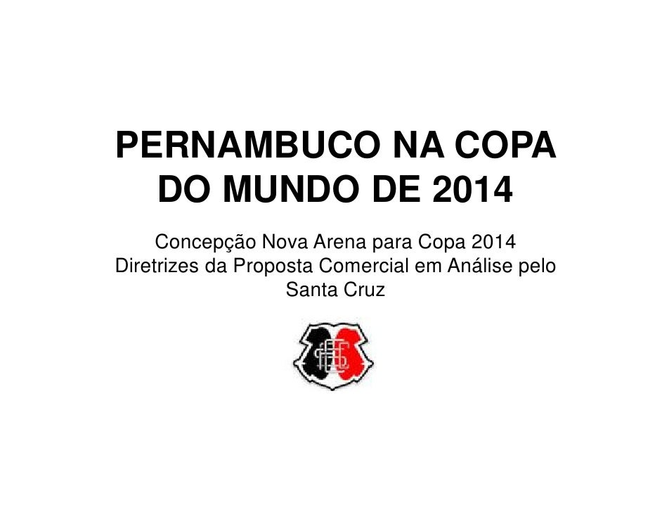 PERNAMBUCO NA COPA   DO MUNDO DE 2014      Concepção Nova Arena para Copa 2014 Diretrizes da Proposta Comercial em Análise...
