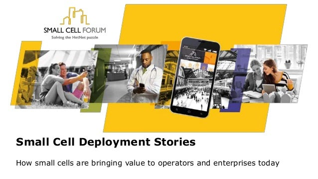 Small Cell Deployment Stories How small cells are bringing value to operators and enterprises today