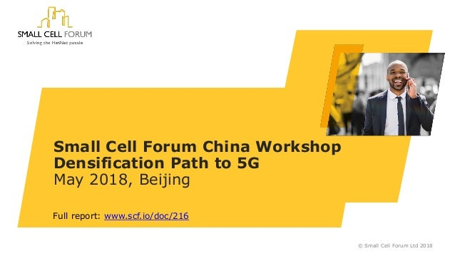 Small Cell Forum China Workshop Densification Path to 5G May 2018, Beijing © Small Cell Forum Ltd 2018 Full report: www.sc...