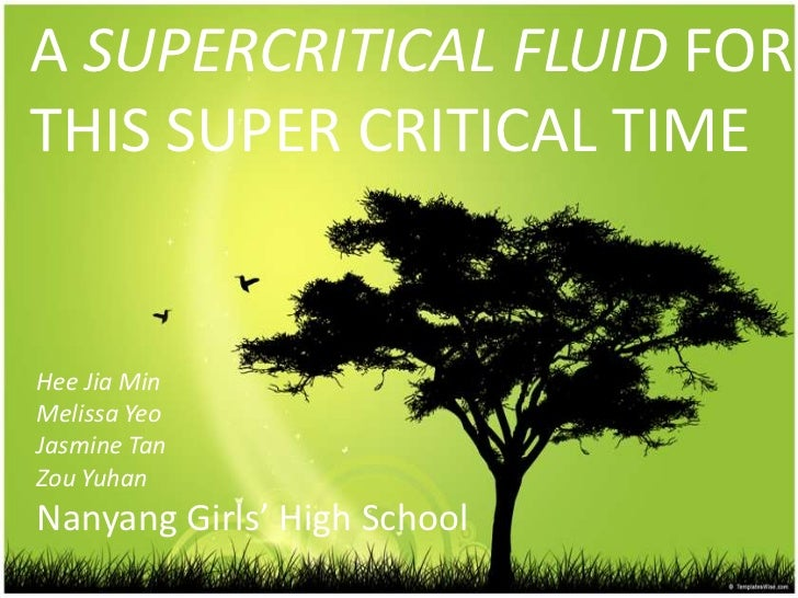 A SUPERCRITICAL FLUID FOR THIS SUPER CRITICAL TIME<br />HeeJia Min<br />Melissa Yeo<br />Jasmine Tan<br />Zou Yuhan<br />N...