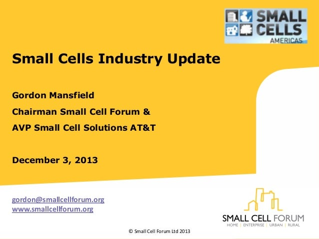 Small Cells Industry Update Gordon Mansfield Chairman Small Cell Forum & AVP Small Cell Solutions AT&T  December 3, 2013  ...