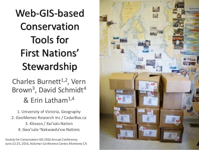 Web-GIS-based Conservation Tools for First Nations' Stewardship Charles Burnett1,2, Vern Brown3, David Schmidt4 & Erin Lat...