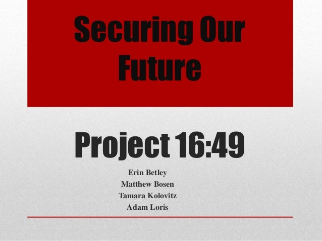 Securing Our Future Project 16:49 Erin Betley Matthew Bosen Tamara Kolovitz Adam Loris