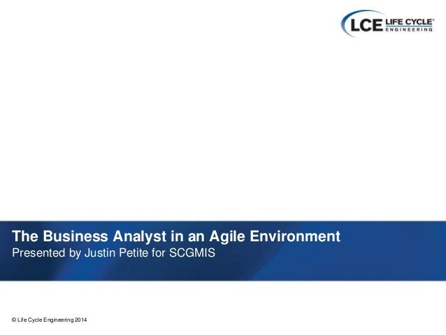 1© Life Cycle Engineering 2014© Life Cycle Engineering 2014 The Business Analyst in an Agile Environment Presented by Just...