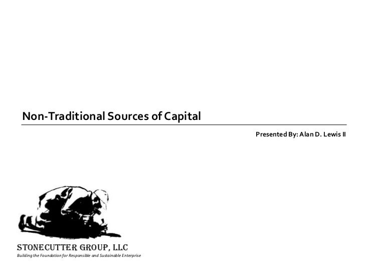 Non-Traditional Sources of Capital<br />Presented By: Alan D. Lewis II<br />STONECUTTER GROUP, llc<br />Building the Found...