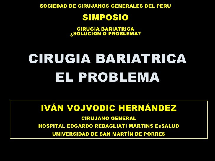 CIRUGIA BARIATRICA EL PROBLEMA IVÁN VOJVODIC HERNÁNDEZ CIRUJANO GENERAL HOSPITAL EDGARDO REBAGLIATI MARTINS EsSALUD UNIVER...