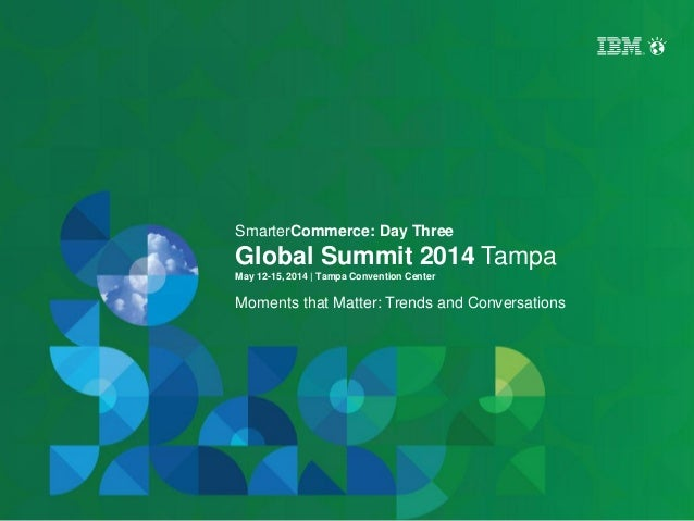 SmarterCommerce: Day Three Global Summit 2014 Tampa May 12-15, 2014 | Tampa Convention Center Moments that Matter: Trends ...