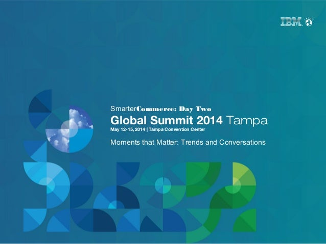 SmarterCommerce: Day Two Global Summit 2014 Tampa May 12-15, 2014 | Tampa Convention Center Moments that Matter: Trends an...