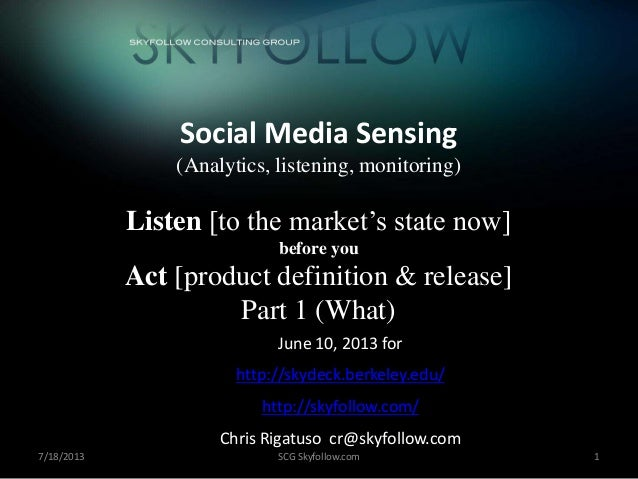 7/18/2013 SCG Skyfollow.com 1 Social Media Sensing (Analytics, listening, monitoring) Listen [to the market's state now] b...