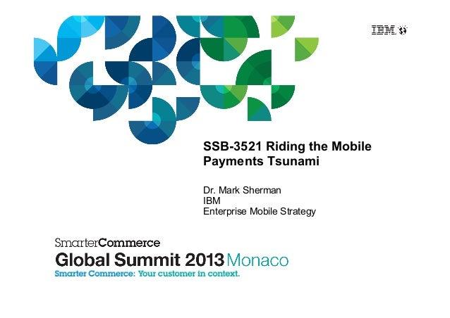 SSB-3521 Riding the Mobile Payments Tsunami Dr. Mark Sherman IBM Enterprise Mobile Strategy