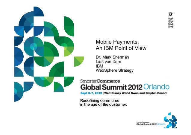 Mobile Payments: An IBM Point of View Dr. Mark Sherman Lars van Dam IBM WebSphere Strategy