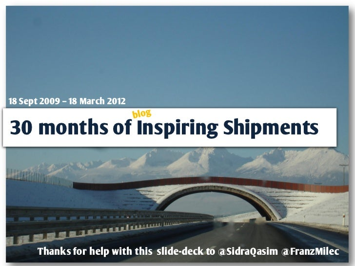 18 Sept 2009 – 18 March 201230 months of Inspiring Shipments      Thanks for help with this slide-deck to @SidraQasim @Fra...