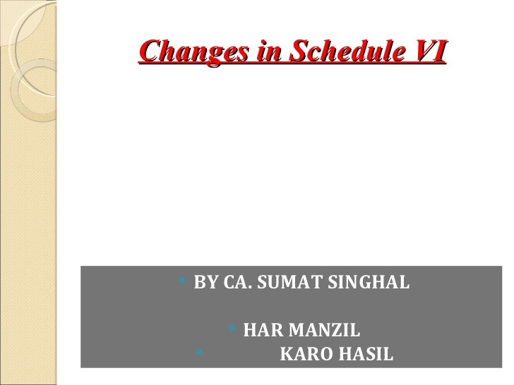 Changes in Schedule VI     BY CA. SUMAT SINGHAL             HAR MANZIL                KARO HASIL
