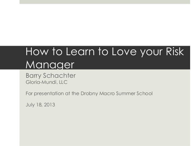 How to Learn to Love your Risk Manager Barry Schachter Gloria-Mundi, LLC For presentation at the Drobny Macro Summer Schoo...