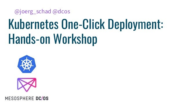 Kubernetes One-Click Deployment: Hands-on Workshop @joerg_schad @dcos