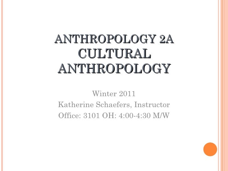 ANTHROPOLOGY 2A CULTURAL ANTHROPOLOGY Winter 2011 Katherine Schaefers, Instructor Office: 3101 OH: 4:00-4:30 M/W