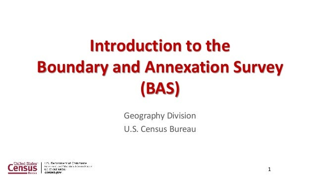 Geography Division U.S. Census Bureau 1 Introduction to the Boundary and Annexation Survey (BAS)