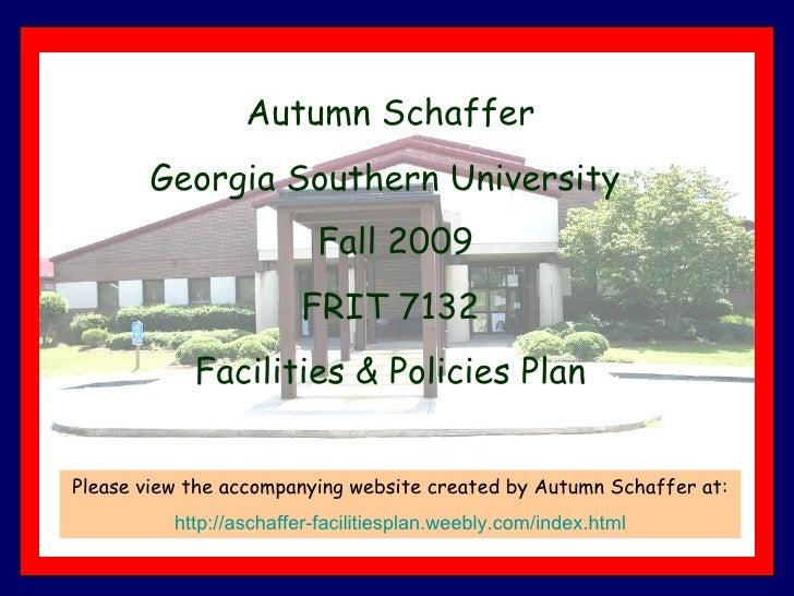 Autumn Schaffer Georgia Southern University  Fall 2009 FRIT 7132 Facilities & Policies Plan Please view the accompanying w...