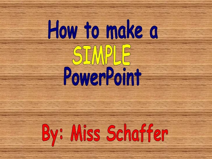 How to make a  PowerPoint By: Miss Schaffer SIMPLE