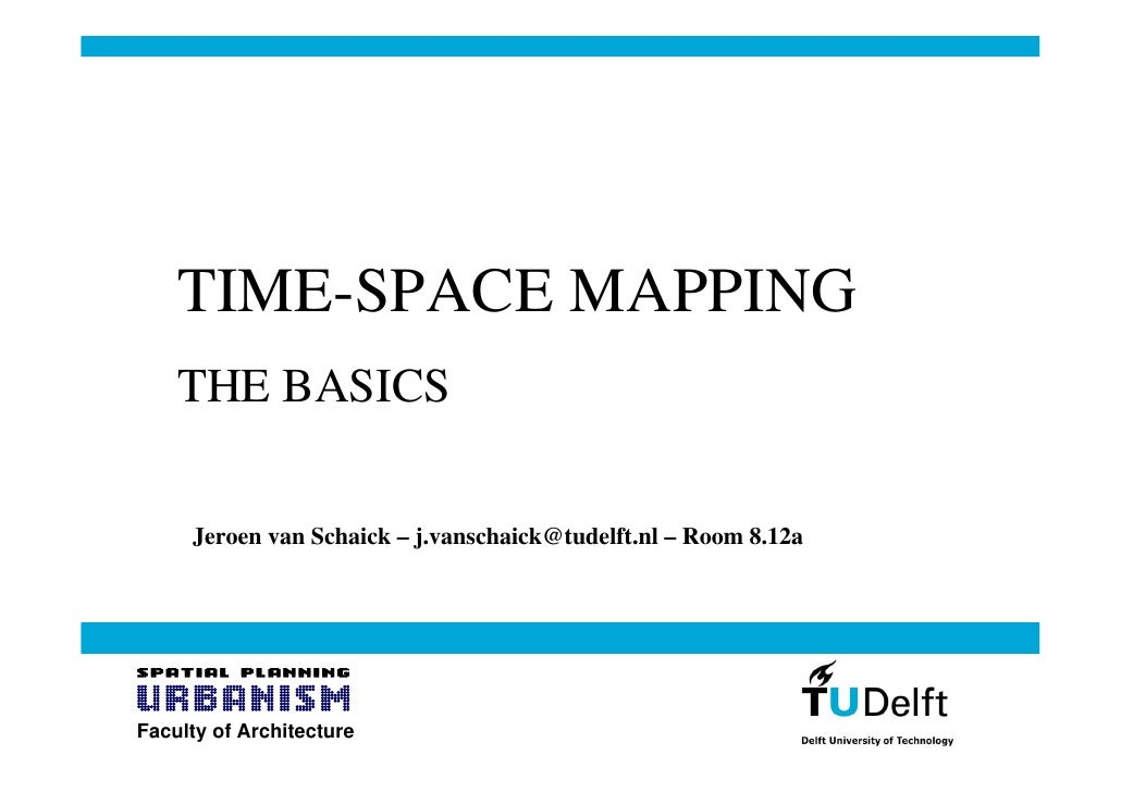 TIME-SPACE MAPPING     THE BASICS       Jeroen van Schaick – j.vanschaick@tudelft.nl – Room 8.12a     Faculty of Architect...