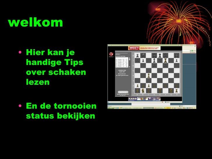 welkom <ul><li>Hier kan je handige Tips over schaken lezen </li></ul><ul><li>En de tornooien status bekijken  </li></ul>