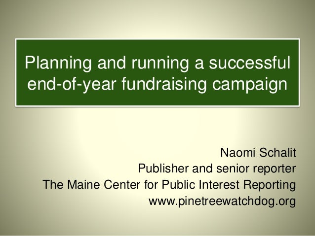 Planning and running a successful end-of-year fundraising campaign Naomi Schalit Publisher and senior reporter The Maine C...