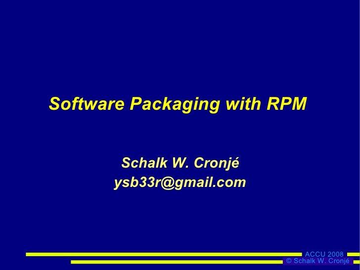 Software Packaging with RPM          Schalk W. Cronjé       ysb33r@gmail.com                                   ACCU 2008  ...