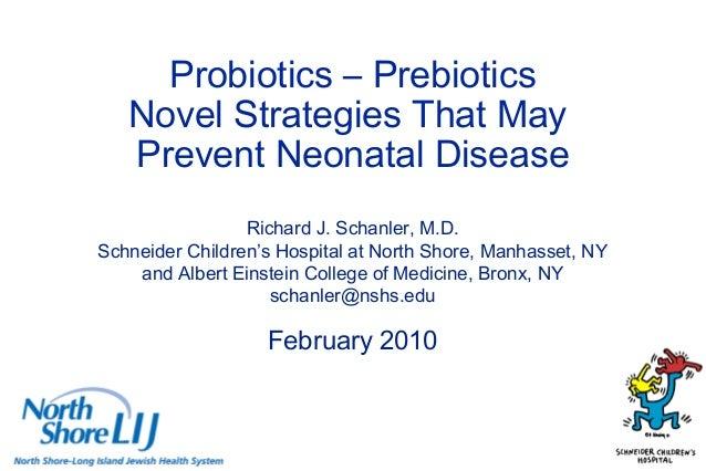 Probiotics – Prebiotics Novel Strategies That May Prevent Neonatal Disease Richard J. Schanler, M.D. Schneider Children's ...