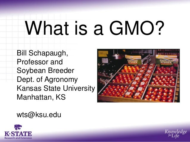 What is a GMO? Bill Schapaugh, Professor and Soybean Breeder Dept. of Agronomy Kansas State University Manhattan, KS wts@k...