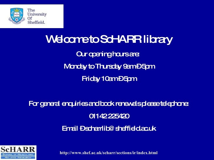 http://www.shef.ac.uk/scharr/sections/ir/index.html Welcome to ScHARR library Our opening hours are:  Monday to Thursday 9...