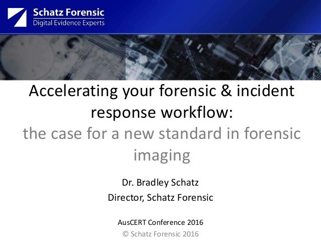 Accelerating your forensic & incident response workflow: the case for a new standard in forensic imaging Dr. Bradley Schat...