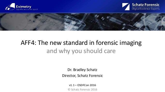 AFF4: The new standard in forensic imaging and why you should care Dr. Bradley Schatz Director, Schatz Forensic v1.1 – OSD...