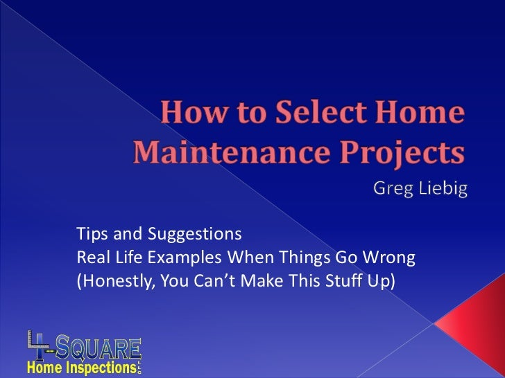 How to Select Home Maintenance Projects<br />Greg Liebig<br />Tips and Suggestions<br />Real Life Examples When Things Go ...