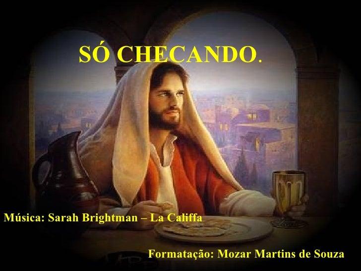 SÓ CHECANDO.Música: Sarah Brightman – La Califfa                          Formatação: Mozar Martins de Souza