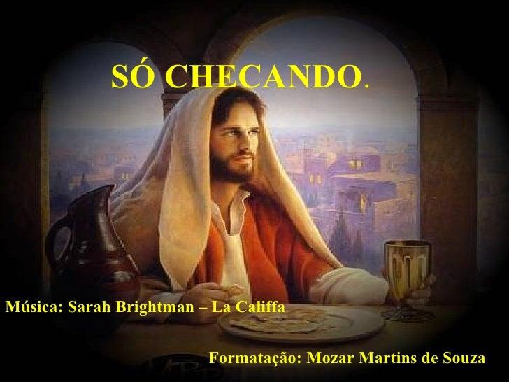 Formatação: Mozar Martins de Souza Música: Sarah Brightman – La Califfa SÓ CHECANDO .