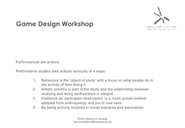 Game Design Workshop <ul><li>Performances are actions.  </li></ul><ul><li>Performance studies take actions seriously in 4 ...