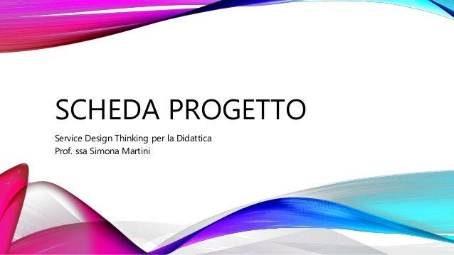 SCHEDA PROGETTO Service Design Thinking per la Didattica Prof. ssa Simona Martini