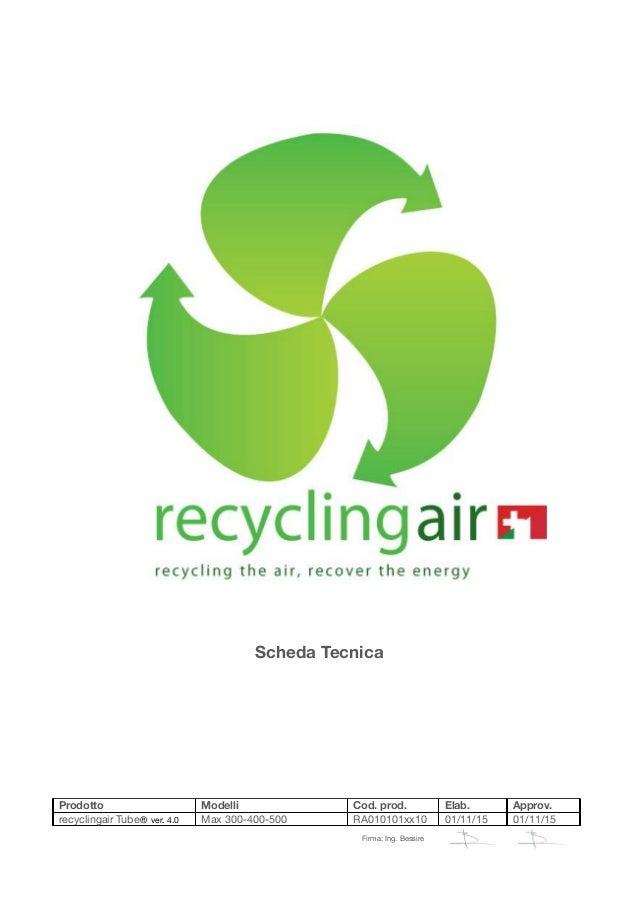 Scheda Tecnica Prodotto Modelli Cod. prod. Elab. Approv. recyclingair Tube® ver. 4.0 Max 300-400-500 RA010101xx10 01/11/15...