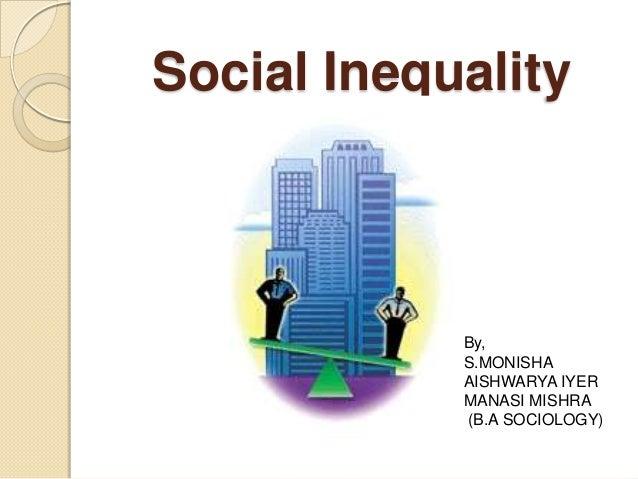 Social Inequality            By,            S.MONISHA            AISHWARYA IYER            MANASI MISHRA            (B.A S...