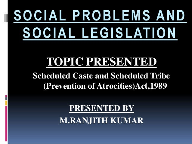 SOCIAL PROBLEMS AND S O C I A L L E G I S L AT I O N TOPIC PRESENTED Scheduled Caste and Scheduled Tribe (Prevention of At...