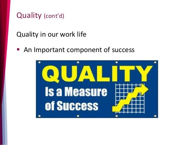 Quality (cont'd) Quality in our work life  An Important component of success