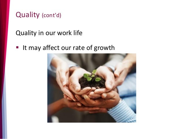 Quality (cont'd) Quality in our work life  It may affect our rate of growth