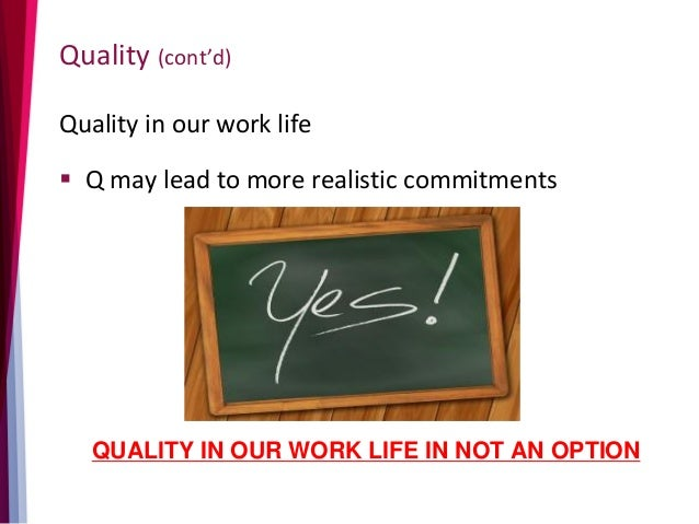 Quality (cont'd) Quality in our work life  Q may lead to more realistic commitments QUALITY IN OUR WORK LIFE IN NOT AN OP...