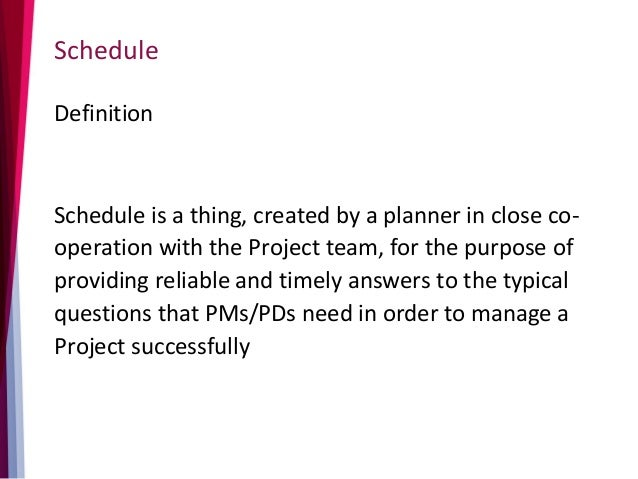 Schedule Definition Schedule is a thing, created by a planner in close co- operation with the Project team, for the purpos...